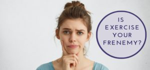 Is Exercise Your Frenemy
