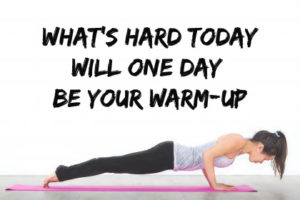 Whats hard today will one day be your warm up